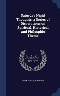 Saturday Night Thoughts; A Series of Disserations on Spiritual, Historical and Philosphic Theme