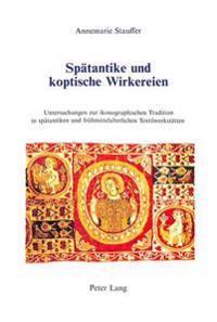 Spaetantike Und Koptische Wirkereien: Untersuchungen Zur Ikonographischen Tradition in Spaetantiken Und Fruehmittelalterlichen Textilwerkstaetten