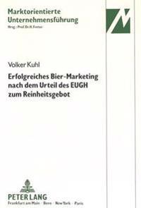 Erfolgreiches Bier-Marketing Nach Dem Urteil Des Eugh Zum Reinheitsgebot: Marketing-Entscheidungen Der Deutschen Brauindustrie Nach Dem Verfahren Des
