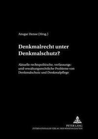 Denkmalrecht Unter Denkmalschutz?: Aktuelle Rechtspolitische, Verfassungs- Und Verwaltungsrechtliche Probleme Von Denkmalschutz Und Denkmalpflege