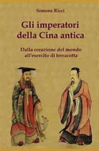 Gli Imperatori Della Cina Antica: Dalla Creazione del Mondo All'esercito Di Terracotta