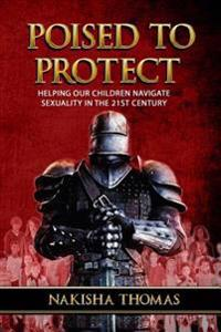 Poised to Protect: Helping Our Children Navigate Sexuality in the 21st Century