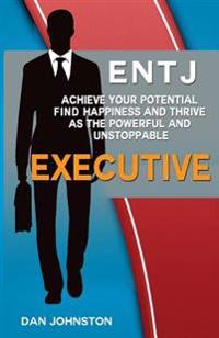 Entj: Achieve Your Potential, Find Happiness and Thrive as the Executive: A Collection of Strategies and Insights to Help En