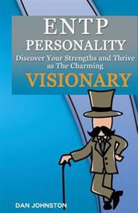 Entp Personality - Discover Your Strengths and Thrive as the Charming and Visionary Entp: The Ultimate Guide to the Entp Personality