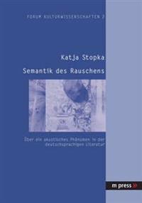 Semantik Des Rauschens: Ueber Ein Akustisches Phaenomen in Der Deutschsprachigen Literatur