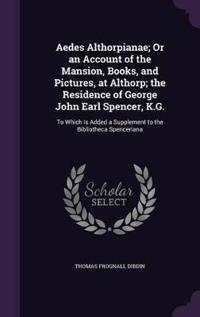 Aedes Althorpianae; Or an Account of the Mansion, Books, and Pictures, at Althorp; The Residence of George John Earl Spencer, K.G.