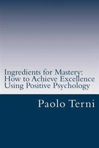 Ingredients for Mastery: How to Achieve Excellence Using Positive Psychology