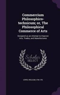Commercium Philosophico-Technicum; Or, the Philosophical Commerce of Arts