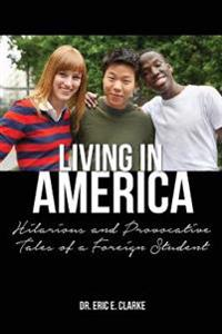 Living in America: : Hilarious and Provocative Tales of a Foreign Student