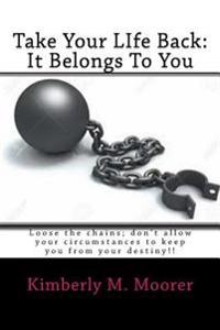 Take Your Life Back: It Belongs to You: Loose the Chains; Don't Allow Your Circumstances to Keep You from Your Destiny!!