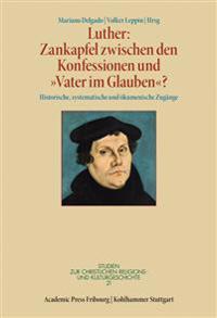 Luther: Zankapfel Zwischen Den Konfessionen Und 'Vater Im Glauben'?: Historische, Systematische Und Okumenische Zugange