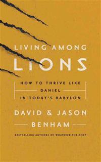 Living Among Lions: How to Thrive Like Daniel in Today's Babylon