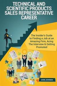 Technical and Scientific Products Sales Representative Career (Special Edition): The Insider's Guide to Finding a Job at an Amazing Firm, Acing the In