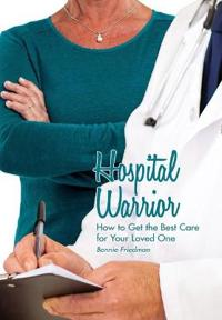 Hospital Warrior: How to Get the Best Care for Your Loved One