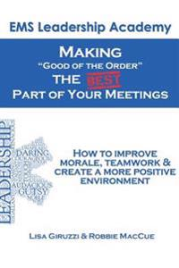 Making Good of the Order the Best Part of Your Meetings: How to Improve Morale, Teamwork & Create a More Positive Environment One Meeting at a Time.