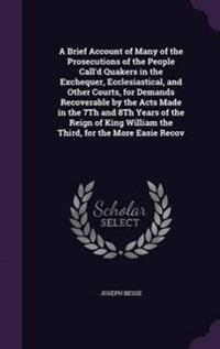 A Brief Account of Many of the Prosecutions of the People Call'd Quakers in the Exchequer, Ecclesiastical, and Other Courts, for Demands Recoverable by the Acts Made in the 7th and 8th Years of the Reign of King William the Third, for the More Easie Recov