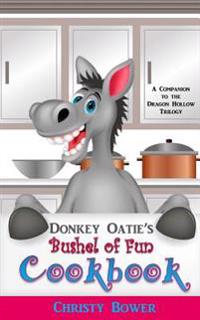 Donkey Oatie's Bushel of Fun Cookbook: A Companion to the Dragon Hollow Trilogy