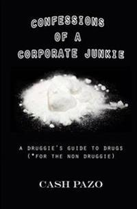 Confessions of a Corporate Junkie: A Druggie's Guide to Drugs for the Non Druggie
