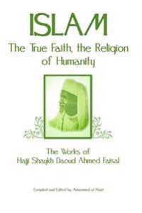 Islam: The True Faith, the Religion of Humanity: The Works of Hajji Shaykh Ahmed Faisal