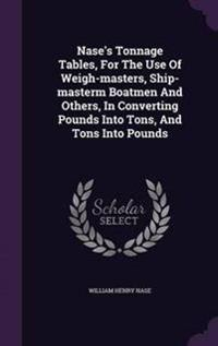 Nase's Tonnage Tables, for the Use of Weigh-Masters, Ship-Masterm Boatmen and Others, in Converting Pounds Into Tons, and Tons Into Pounds