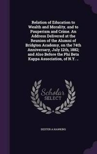 Relation of Education to Wealth and Morality, and to Pauperism and Crime. an Address Delivered at the Reunion of the Alumni of Bridgton Academy, on the 74th Anniversary, July 12th, 1882; And Also Before the Phi Beta Kappa Association, of N.Y. ..