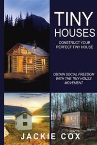 Tiny Houses - Construct Your Perfect Tiny House: Obtain Social Freedom with the Tiny House Movement (the Social Freedom Enlightenment Project