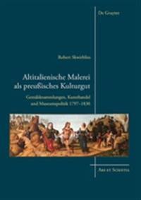 Altitalienische Malerei ALS Preuisches Kulturgut: Gemldesammlungen, Kunsthandel Und Museumspolitik 1797-1830