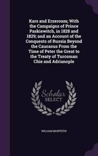 Kars and Erzeroum; With the Campaigns of Prince Paskiewitch, in 1828 and 1829; And an Account of the Conquests of Russia Beyond the Caucasus from the Time of Peter the Great to the Treaty of Turcoman Chie and Adrianople
