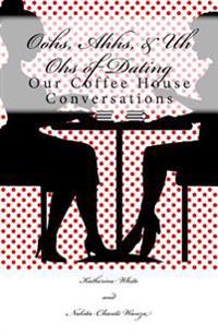Oohs, Ahhs, & Uh Ohs of Dating: Our Coffee House Conversations