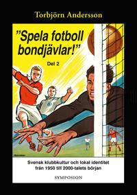 """""""Spela fotboll bondjävlar!"""" : en studie av svensk klubbkultur och lokal identitet från 1950 till 2000-talets början. D. 2, Degerfors, Åtvidaberg, Södertälje, Stockholm och Umeå"""