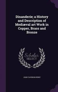 Dinanderie; A History and Description of Mediaeval Art Work in Copper, Brass and Bronze