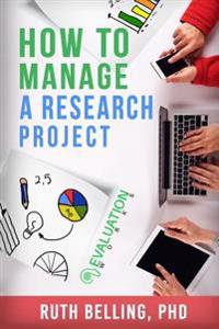 How to Manage a Research Project: Achieve Your Goals on Time and Within Budget