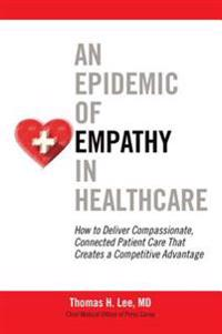 Epidemic of Empathy in Healthcare: How to Deliver Compassionate, Connected Patient Care That Creates a Competitive Advantage