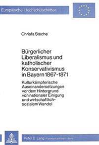 Buergerlicher Liberalismus Und Katholischer Konservativismus in Bayern 1867-1871