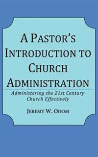 A Pastor's Introduction to Church Administration: Administering the 21st Century Church Effectively