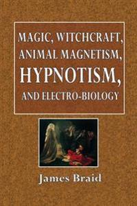 Magic, Witchcraft, Animal Magnetism, Hypnotism, and Electro-Biology: Being a Digest of the Latest Views of the Author on These Subjects