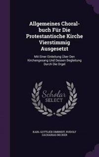 Allgemeines Choral-Buch Fur Die Protestantische Kirche Vierstimmig Ausgesetzt
