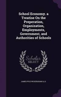 School Economy. a Treatise on the Preperation, Organization, Employments, Government, and Authorities of Schools