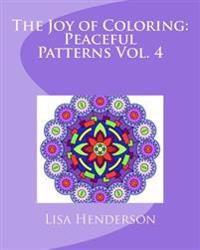 The Joy of Coloring: Peaceful Patterns, Volume 4: An Adult Coloring Book for Relaxation and Stress Relief