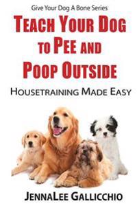 Teach Your Dog to Pee and Poop Outside: Housetraining Made Easy