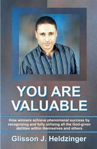 You Are Valuable: How Winners Achieve Phenomenal Success by Recognizing and Fully Utilizing All the God-Given Abilities Within Themselve