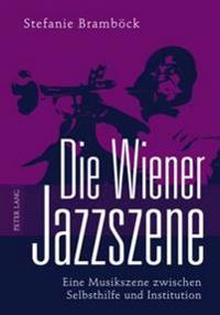 Die Wiener Jazzszene: Eine Musikszene Zwischen Selbsthilfe Und Institution