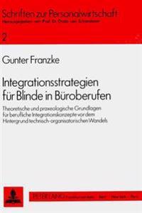 Integrationsstrategien Fuer Blinde in Bueroberufen: Theoretische Und Praxeologische Grundlagen Fuer Berufliche Integrationskonzepte VOR Dem Hintergrun