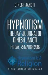 Hypnotism the Day-Journal of Dinesh Janoti Friday, 25 March 2016