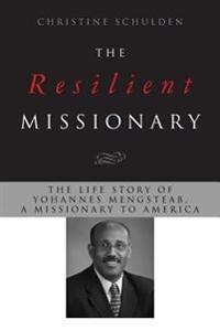 The Resilient Missionary: The Life Story of Yohannes Mengsteab, a Missionary to America