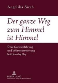 Der Ganze Weg Zum Himmel Ist Himmel: Ueber Gotteserfahrung Und Weltverantwortung Bei Dorothy Day