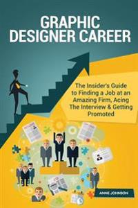 Graphic Designer Career (Special Edition): The Insider's Guide to Finding a Job at an Amazing Firm, Acing the Interview & Getting Promoted