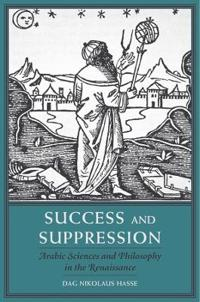 Success and suppression - arabic sciences and philosophy in the renaissance