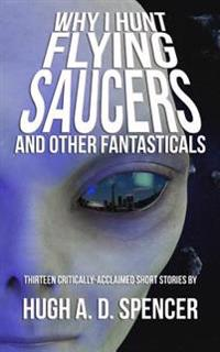 Why I Hunt Flying Saucers and Other Fantasticals: A Science Fiction Short Story Retrospective