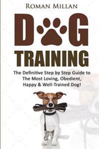 Dog Training: The Definitive Step by Step Guide to the Most Loving, Obedient, Happy & Well-Trained Dog!